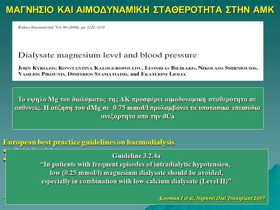 ΜΑΓΝΗΣΙΟ ΚΑΙ ΑΙΜΟΔΥΝΑΜΙΚΗ ΣΤΑΘΕΡΟΤΗΤΑ ΣΤΗΝ ΑMK European best practice guidelines on haemodialysis  Guideline 3.2.4a  In patients with frequent episodes of intradialytic hypotension, low (0.25 mmol/l) magnesium dialysate should be avoided, especially in combination with low-calcium dialysate (Level II)  Kooman J et al, Nephrol Dial Transplant, 2007 Το υψηλό Mg του διαλύματος της ΑΚ προσφέρει αιμοδυναμική σταθερότητα σε ασθενείς.