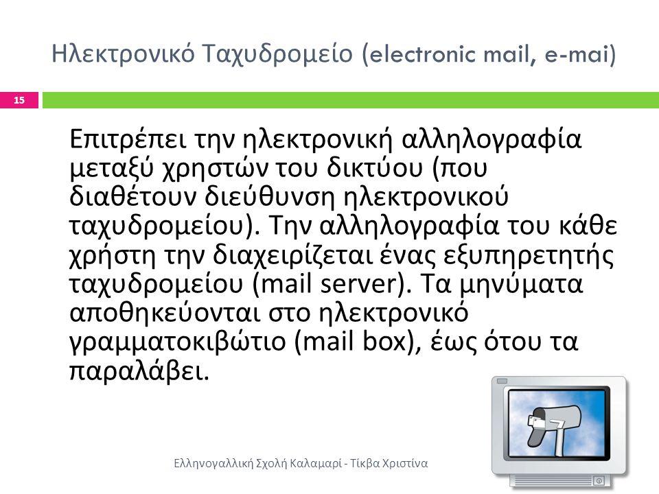 Ηλεκτρονικό Ταχυδρομείο (electronic mail, e-mai) Ελληνογαλλική Σχολή Καλαμαρί - Τίκβα Χριστίνα 15 Επιτρέπει την ηλεκτρονική αλληλογραφία μεταξύ χρηστών του δικτύου ( που διαθέτουν διεύθυνση ηλεκτρονικού ταχυδρομείου ).