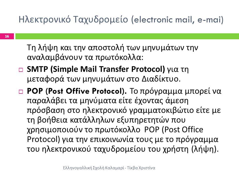 Ηλεκτρονικό Ταχυδρομείο (electronic mail, e-mai) Ελληνογαλλική Σχολή Καλαμαρί - Τίκβα Χριστίνα 16 Τη λήψη και την αποστολή των μηνυμάτων την αναλαμβάνουν τα πρωτόκολλα :  SMTP (Simple Mail Transfer Protocol) για τη μεταφορά των μηνυμάτων στο Διαδίκτυο.