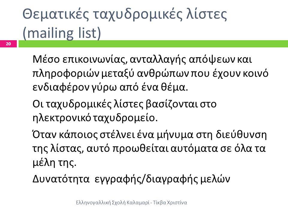 Θεματικές ταχυδρομικές λίστες (mailing list) Ελληνογαλλική Σχολή Καλαμαρί - Τίκβα Χριστίνα 20 Μέσο επικοινωνίας, ανταλλαγής απόψεων και πληροφοριών μεταξύ ανθρώπων που έχουν κοινό ενδιαφέρον γύρω από ένα θέμα.