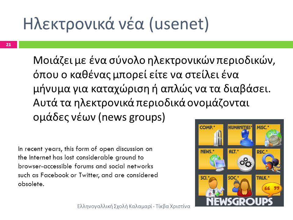 Ηλεκτρονικά νέα (usenet) Ελληνογαλλική Σχολή Καλαμαρί - Τίκβα Χριστίνα 21 Μοιάζει με ένα σύνολο ηλεκτρονικών περιοδικών, όπου ο καθένας μπορεί είτε να στείλει ένα μήνυμα για καταχώριση ή απλώς να τα διαβάσει.