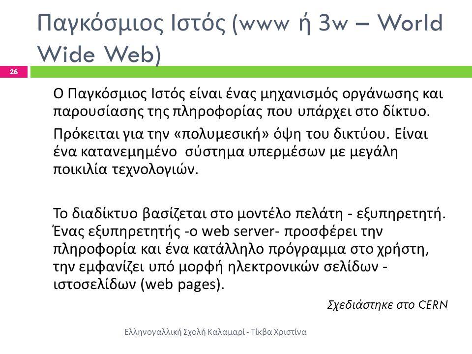 Παγκόσμιος Ιστός (www ή 3w – World Wide Web) Ελληνογαλλική Σχολή Καλαμαρί - Τίκβα Χριστίνα 26 Ο Παγκόσμιος Ιστός είναι ένας μηχανισμός οργάνωσης και παρουσίασης της πληροφορίας που υπάρχει στο δίκτυο.
