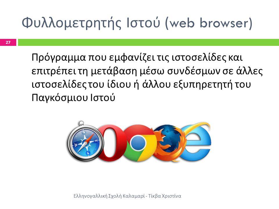 Φυλλομετρητής Ιστού (web browser) Ελληνογαλλική Σχολή Καλαμαρί - Τίκβα Χριστίνα 27 Πρόγραμμα που εμφανίζει τις ιστοσελίδες και επιτρέπει τη μετάβαση μέσω συνδέσμων σε άλλες ιστοσελίδες του ίδιου ή άλλου εξυπηρετητή του Παγκόσμιου Ιστού