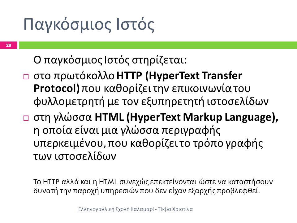 Παγκόσμιος Ιστός Ελληνογαλλική Σχολή Καλαμαρί - Τίκβα Χριστίνα 28 Ο παγκόσμιος Ιστός στηρίζεται :  στο πρωτόκολλο HTTP (HyperText Transfer Protocol) που καθορίζει την επικοινωνία του φυλλομετρητή με τον εξυπηρετητή ιστοσελίδων  στη γλώσσα HTML (HyperText Markup Language), η οποία είναι μια γλώσσα περιγραφής υπερκειμένου, που καθορίζει το τρόπο γραφής των ιστοσελίδων Το HTTP αλλά και η HTML συνεχώς επεκτείνονται ώστε να καταστήσουν δυνατή την παροχή υπηρεσιών που δεν είχαν εξαρχής προβλεφθεί.