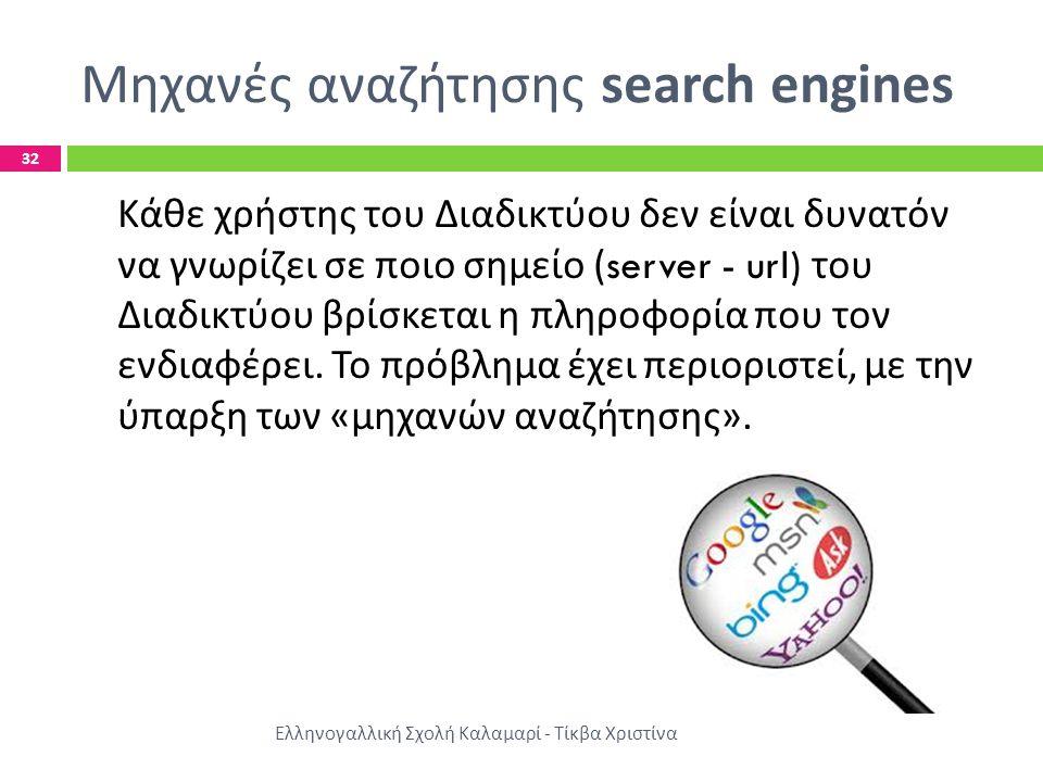 Μηχανές αναζήτησης search engines Ελληνογαλλική Σχολή Καλαμαρί - Τίκβα Χριστίνα 32 Κάθε χρήστης του Διαδικτύου δεν είναι δυνατόν να γνωρίζει σε ποιο σημείο (server - url) του Διαδικτύου βρίσκεται η πληροφορία που τον ενδιαφέρει.