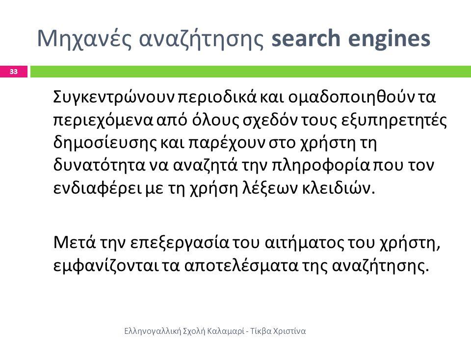 Μηχανές αναζήτησης search engines Ελληνογαλλική Σχολή Καλαμαρί - Τίκβα Χριστίνα 33 Συγκεντρώνουν περιοδικά και ομαδοποιηθούν τα περιεχόμενα από όλους σχεδόν τους εξυπηρετητές δημοσίευσης και παρέχουν στο χρήστη τη δυνατότητα να αναζητά την πληροφορία που τον ενδιαφέρει με τη χρήση λέξεων κλειδιών.