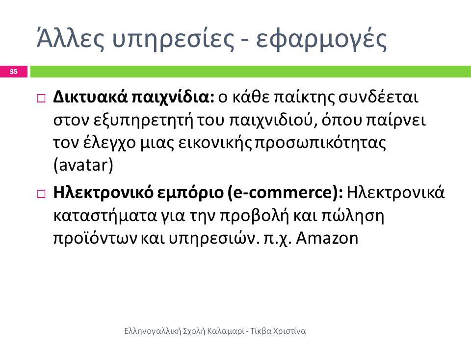 Άλλες υπηρεσίες - εφαρμογές Ελληνογαλλική Σχολή Καλαμαρί - Τίκβα Χριστίνα 35  Δικτυακά παιχνίδια : ο κάθε παίκτης συνδέεται στον εξυπηρετητή του παιχνιδιού, όπου παίρνει τον έλεγχο μιας εικονικής προσωπικότητας (avatar)  Ηλεκτρονικό εμπόριο (e-commerce): H λεκτρονικά καταστήματα για την προβολή και πώληση προϊόντων και υπηρεσιών.