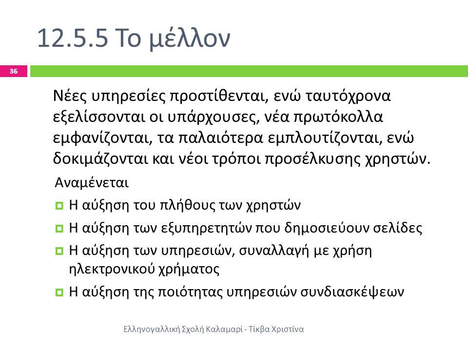 12.5.5 Το μέλλον Ελληνογαλλική Σχολή Καλαμαρί - Τίκβα Χριστίνα 36 Νέες υπηρεσίες προστίθενται, ενώ ταυτόχρονα εξελίσσονται οι υπάρχουσες, νέα πρωτόκολλα εμφανίζονται, τα παλαιότερα εμπλουτίζονται, ενώ δοκιμάζονται και νέοι τρόποι προσέλκυσης χρηστών.