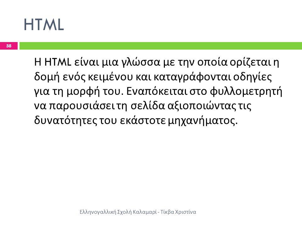 HTML Ελληνογαλλική Σχολή Καλαμαρί - Τίκβα Χριστίνα 38 Η HTML είναι μια γλώσσα με την οποία ορίζεται η δομή ενός κειμένου και καταγράφονται οδηγίες για τη μορφή του.