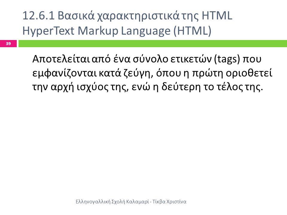 12.6.1 Βασικά χαρακτηριστικά της HTML HyperText Markup Language (HTML) Ελληνογαλλική Σχολή Καλαμαρί - Τίκβα Χριστίνα 39 Αποτελείται από ένα σύνολο ετικετών (tags) που εμφανίζονται κατά ζεύγη, όπου η πρώτη οριοθετεί την αρχή ισχύος της, ενώ η δεύτερη το τέλος της.
