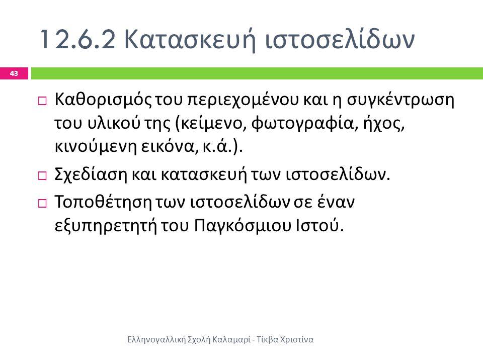 12.6.2 Κατασκευή ιστοσελίδων Ελληνογαλλική Σχολή Καλαμαρί - Τίκβα Χριστίνα 43  Καθορισμός του περιεχομένου και η συγκέντρωση του υλικού της ( κείμενο, φωτογραφία, ήχος, κινούμενη εικόνα, κ.