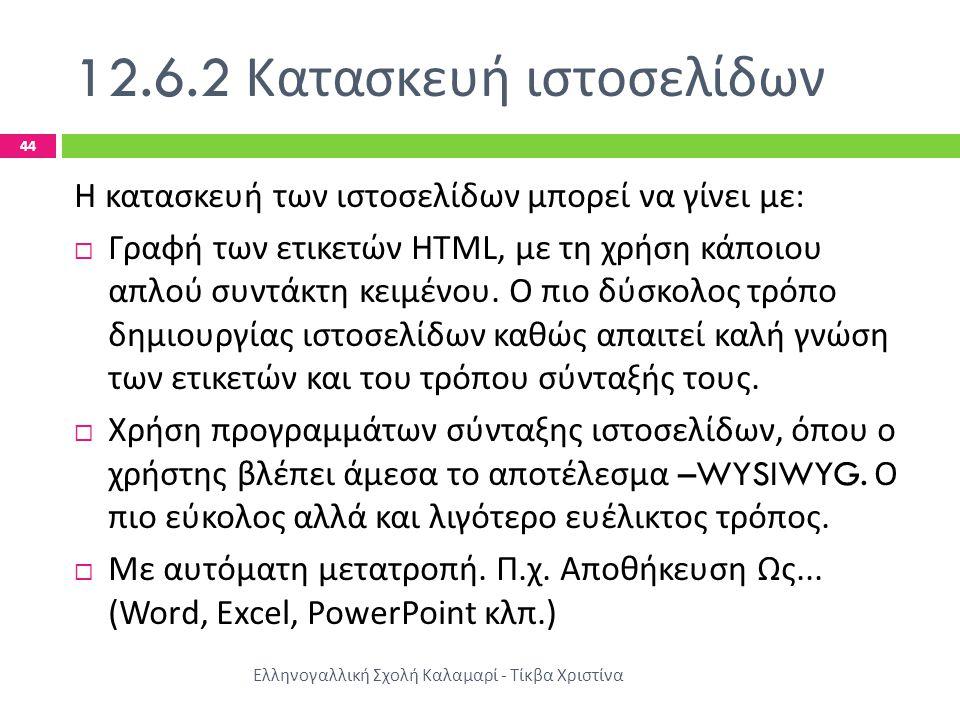 12.6.2 Κατασκευή ιστοσελίδων Ελληνογαλλική Σχολή Καλαμαρί - Τίκβα Χριστίνα 44 Η κατασκευή των ιστοσελίδων μπορεί να γίνει με :  Γραφή των ετικετών HTML, με τη χρήση κάποιου απλού συντάκτη κειμένου.