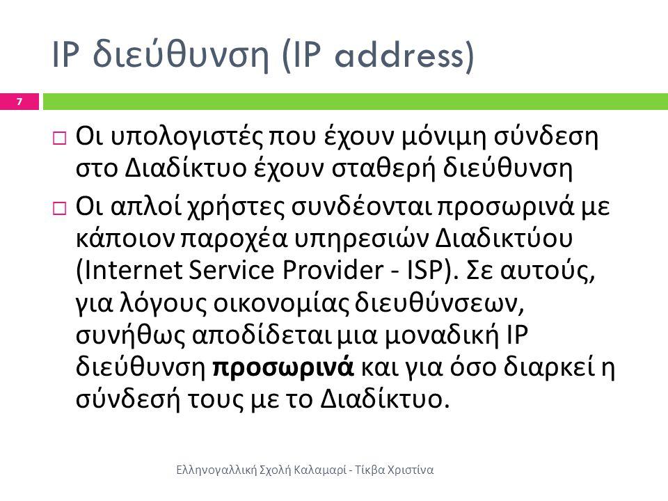 IP διεύθυνση (IP address) Ελληνογαλλική Σχολή Καλαμαρί - Τίκβα Χριστίνα 7  Οι υπολογιστές που έχουν μόνιμη σύνδεση στο Διαδίκτυο έχουν σταθερή διεύθυνση  Οι απλοί χρήστες συνδέονται προσωρινά με κάποιον παροχέα υπηρεσιών Διαδικτύου (Internet Service Provider - ISP).