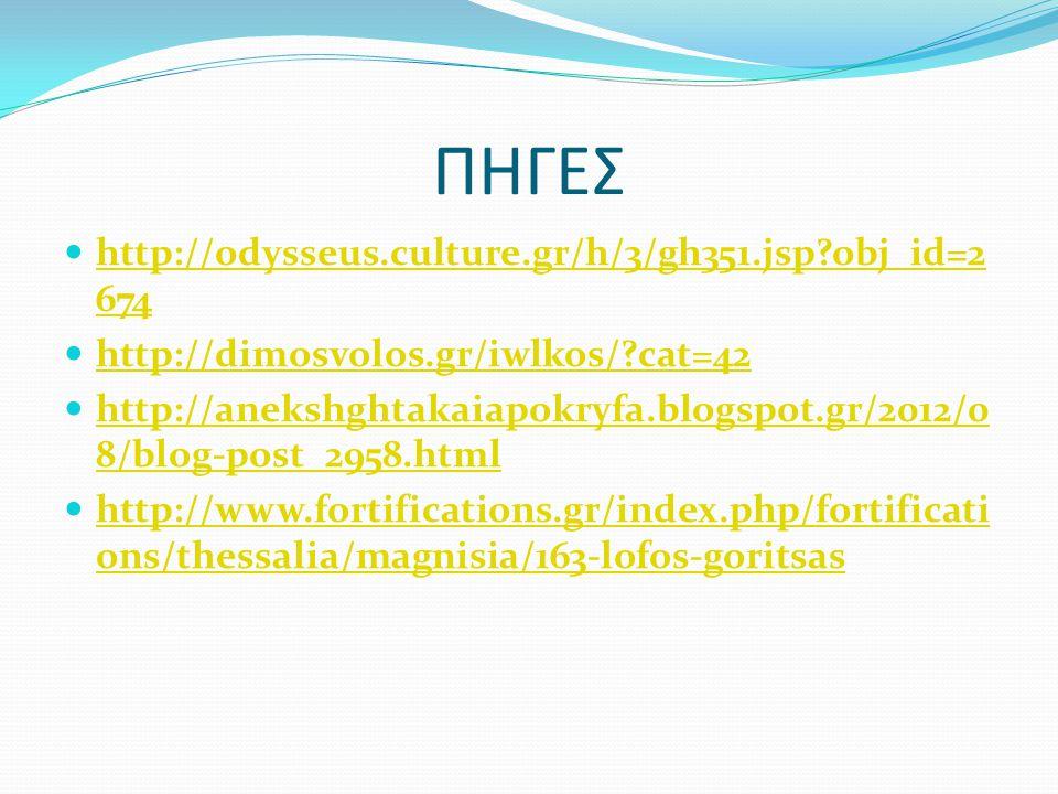 ΠΗΓΕΣ  http://odysseus.culture.gr/h/3/gh351.jsp?obj_id=2 674 http://odysseus.culture.gr/h/3/gh351.jsp?obj_id=2 674  http://dimosvolos.gr/iwlkos/?cat=42 http://dimosvolos.gr/iwlkos/?cat=42  http://anekshghtakaiapokryfa.blogspot.gr/2012/0 8/blog-post_2958.html http://anekshghtakaiapokryfa.blogspot.gr/2012/0 8/blog-post_2958.html  http://www.fortifications.gr/index.php/fortificati ons/thessalia/magnisia/163-lofos-goritsas http://www.fortifications.gr/index.php/fortificati ons/thessalia/magnisia/163-lofos-goritsas