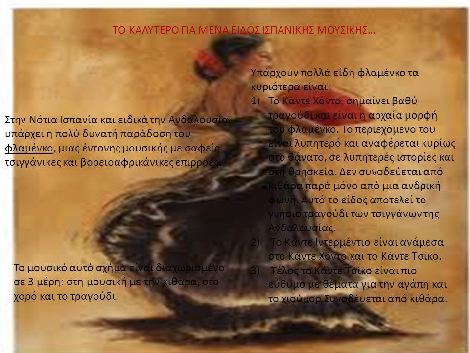 ΤΟ ΚΑΛΥΤΕΡΟ ΓΙΑ ΜΕΝΑ ΕΙΔΟΣ ΙΣΠΑΝΙΚΗΣ ΜΟΥΣΙΚΗΣ… Στην Νότια Ισπανία και ειδικά την Ανδαλουσία υπάρχει η πολύ δυνατή παράδοση του φλαμένκο, μιας έντονης μουσικής με σαφείς τσιγγάνικες και βορειοαφρικάνικες επιρροές.
