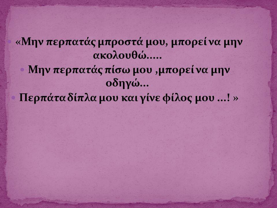  «Μην περπατάς μπροστά μου, μπορεί να μην ακολουθώ.....  Μην περπατάς πίσω μου,μπορεί να μην οδηγώ...  Περπάτα δίπλα μου και γίνε φίλος μου...! »