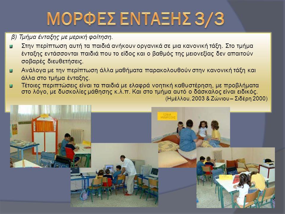 β) Τμήμα ένταξης με μερική φοίτηση. Στην περίπτωση αυτή τα παιδιά ανήκουν οργανικά σε μια κανονική τάξη. Στο τμήμα ένταξης εντάσσονται παιδιά που το ε
