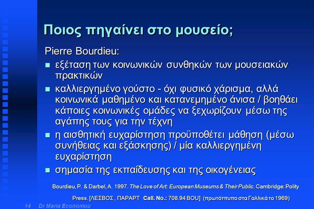 Dr Maria Economou 14 Pierre Bourdieu: n εξέταση των κοινωνικών συνθηκών των μουσειακών πρακτικών n καλλιεργημένο γούστο - όχι φυσικό χάρισμα, αλλά κοι