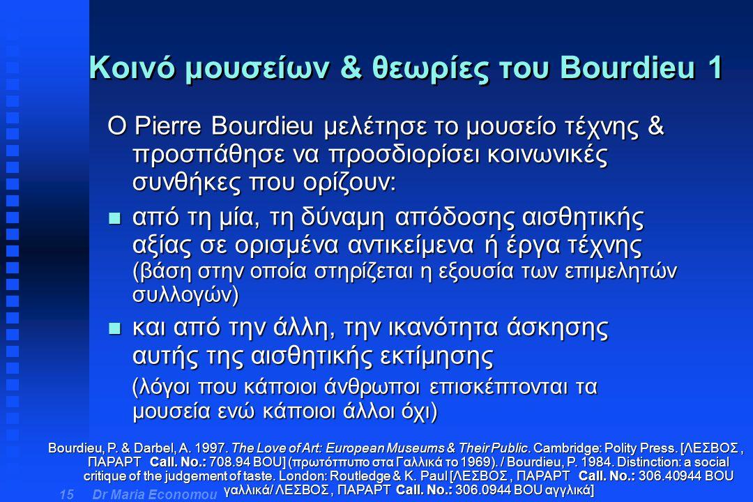 Dr Maria Economou 15 O Pierre Bourdieu μελέτησε το μουσείο τέχνης & προσπάθησε να προσδιορίσει κοινωνικές συνθήκες που ορίζουν: n από τη μία, τη δύναμ
