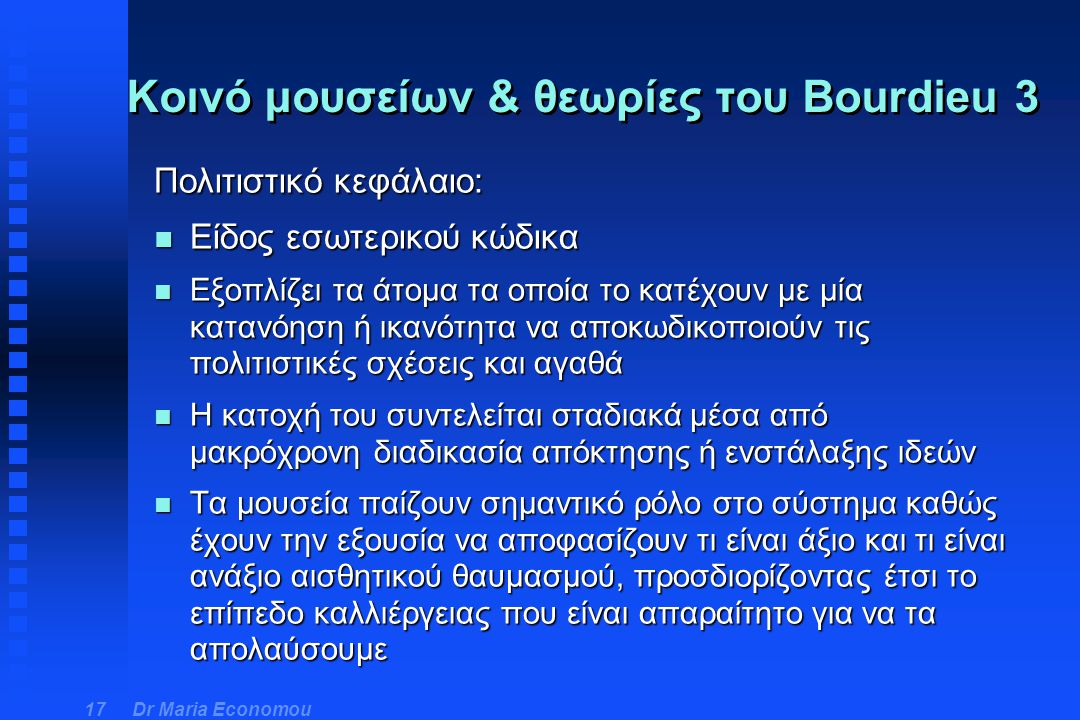 Dr Maria Economou 17 Πολιτιστικό κεφάλαιο: n Είδος εσωτερικού κώδικα n Εξοπλίζει τα άτομα τα οποία το κατέχουν με μία κατανόηση ή ικανότητα να αποκωδι