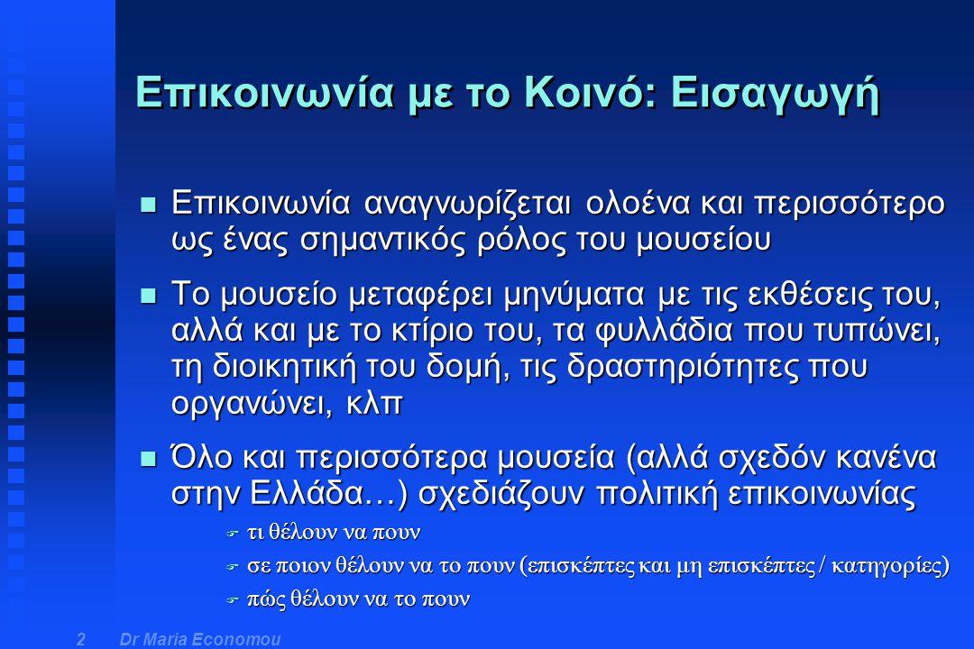 Dr Maria Economou 3 n Επικοινωνιακές πολιτικές n 'Συνήγοροι του επισκέπτη' n Υποδοχή των επισκεπτών n Δημιουργία ευκαιριών για συμμετοχή, 'εμπλοκή' u πιάνω, κατασκευάζω, σκέφτομαι, ρωτάω, εξερευνώ αντικείμενα Επικοινωνία με το Κοινό: εκφράσεις