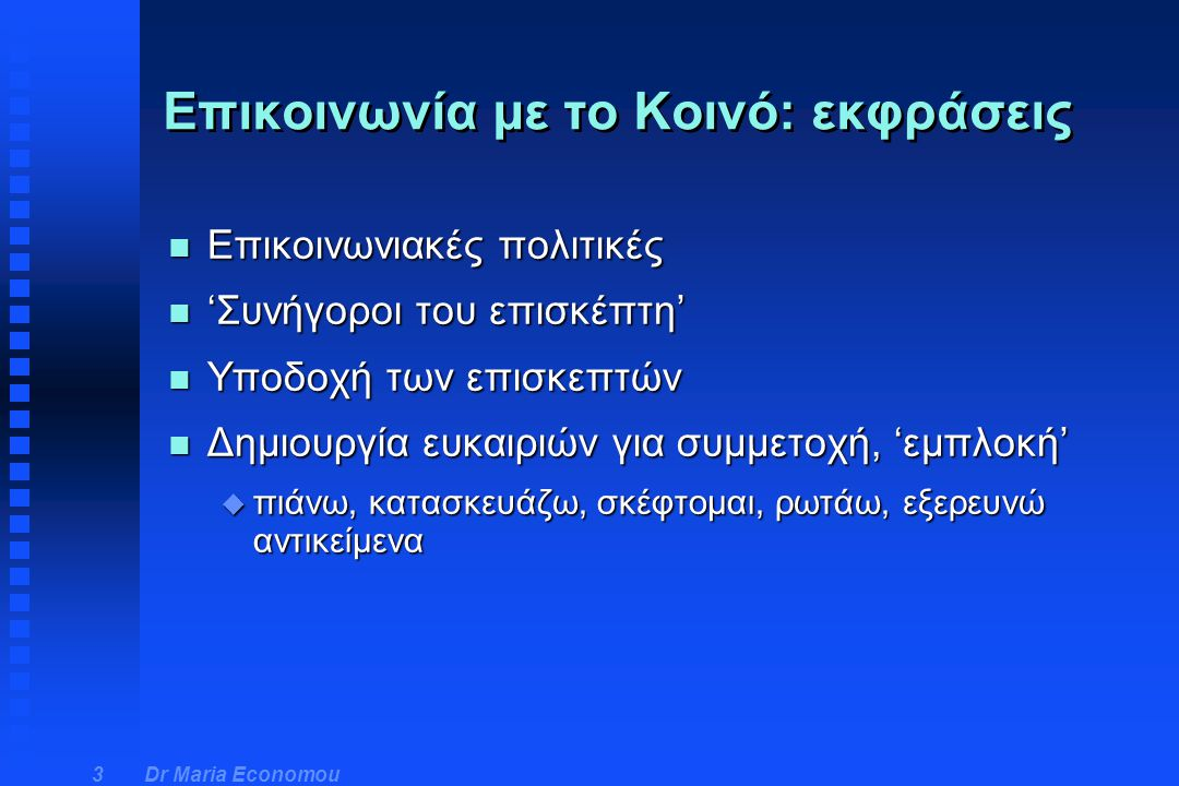 Dr Maria Economou 4 n Κατά την Hooper Greenhill: n Επικοινωνία σε 3 επίπεδα u Κοινωνίας (μηνύματα που κατασκευάζουν οι επισκέπτες, οι επιμελητές, οι διοικητικές αρχές) u Οργανισμού (χρήση του χώρου, επιλογή εκθέσεων, σχεδιασμός των εκθεμάτων, χρήση της γλώσσας) u Αντικειμένου (σχετικές ιστορίες, εκπαιδευτικές δραστηριότητες, ομάδες ταξινόμησης) Σύστημα Μουσειακής Επικοινωνίας
