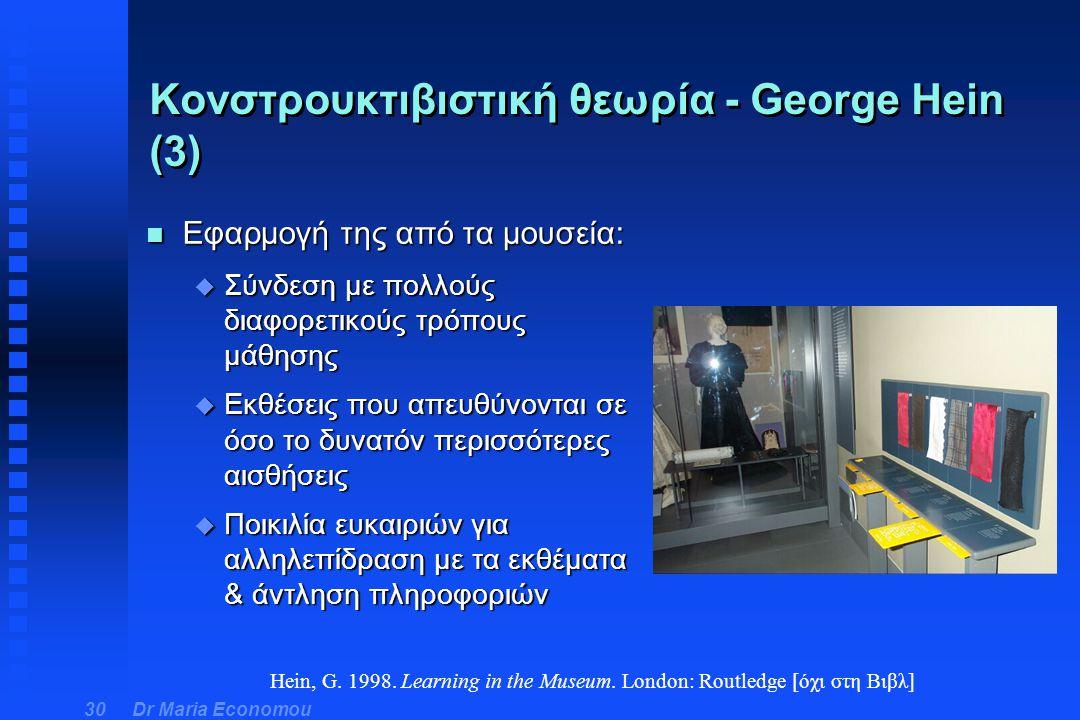 Dr Maria Economou 30 Κονστρουκτιβιστική θεωρία - George Hein (3) n Εφαρμογή της από τα μουσεία: u Σύνδεση με πολλούς διαφορετικούς τρόπους μάθησης u Ε