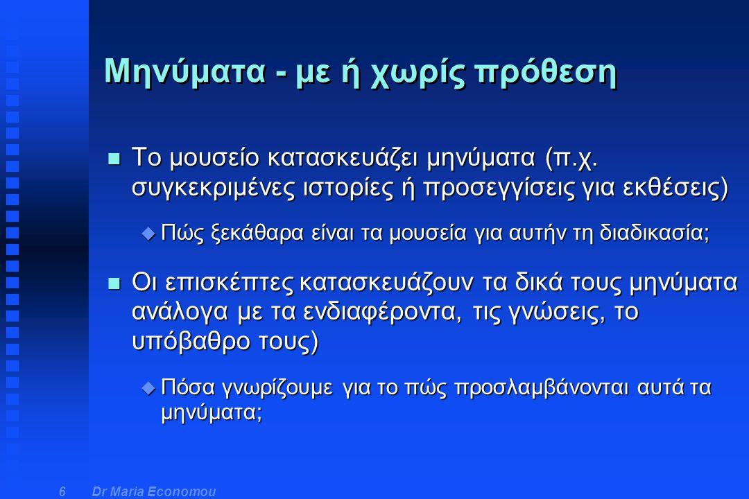 Dr Maria Economou 17 Πολιτιστικό κεφάλαιο: n Είδος εσωτερικού κώδικα n Εξοπλίζει τα άτομα τα οποία το κατέχουν με μία κατανόηση ή ικανότητα να αποκωδικοποιούν τις πολιτιστικές σχέσεις και αγαθά n Η κατοχή του συντελείται σταδιακά μέσα από μακρόχρονη διαδικασία απόκτησης ή ενστάλαξης ιδεών n Τα μουσεία παίζουν σημαντικό ρόλο στο σύστημα καθώς έχουν την εξουσία να αποφασίζουν τι είναι άξιο και τι είναι ανάξιο αισθητικού θαυμασμού, προσδιορίζοντας έτσι το επίπεδο καλλιέργειας που είναι απαραίτητο για να τα απολαύσουμε Κοινό μουσείων & θεωρίες του Bourdieu 3
