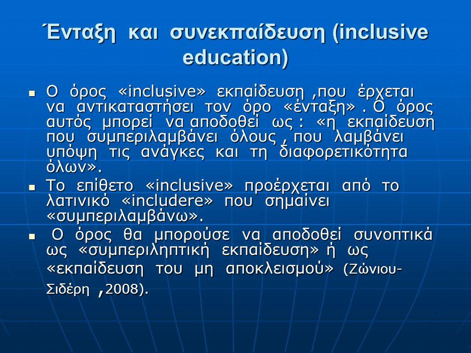 Ένταξη και συνεκπαίδευση (inclusive education)  O όρος «inclusive» εκπαίδευση,που έρχεται να αντικαταστήσει τον όρο «ένταξη». Ο όρος αυτός μπορεί να
