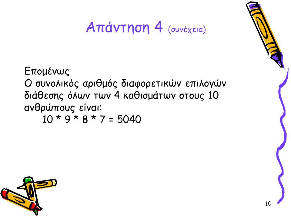 10 Απάντηση 4 (συνέχεια) Επομένως Ο συνολικός αριθμός διαφορετικών επιλογών διάθεσης όλων των 4 καθισμάτων στους 10 ανθρώπους είναι: 10 * 9 * 8 * 7 =