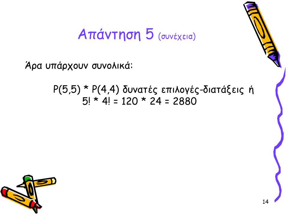 14 Απάντηση 5 (συνέχεια) Άρα υπάρχουν συνολικά: P(5,5) * P(4,4) δυνατές επιλογές-διατάξεις ή 5! * 4! = 120 * 24 = 2880