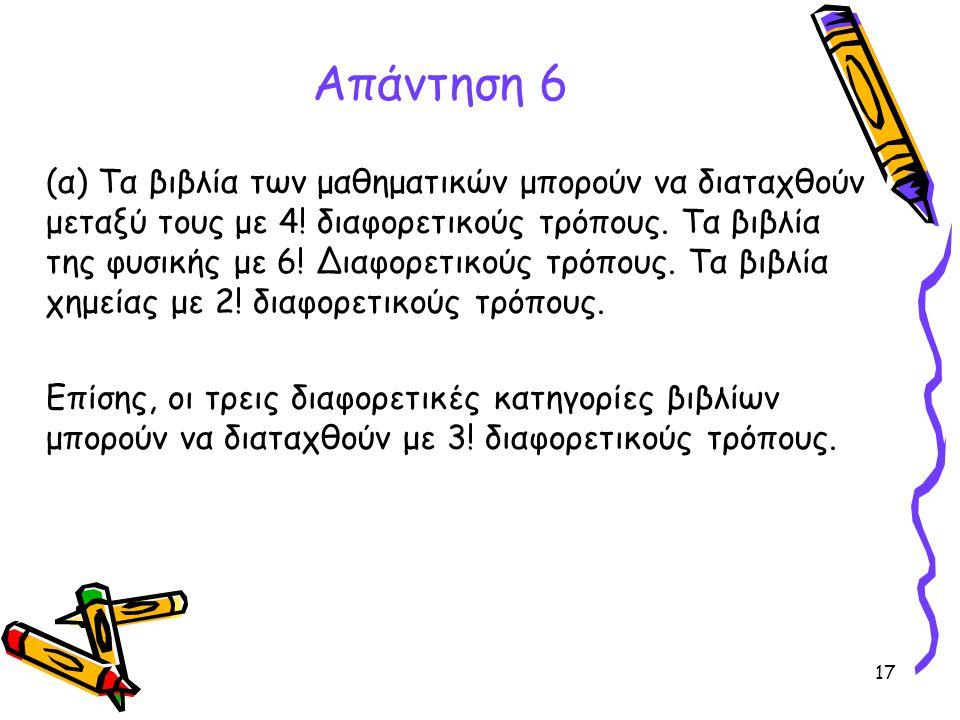 17 Απάντηση 6 (α) Τα βιβλία των μαθηματικών μπορούν να διαταχθούν μεταξύ τους με 4! διαφορετικούς τρόπους. Τα βιβλία της φυσικής με 6! Διαφορετικούς τ