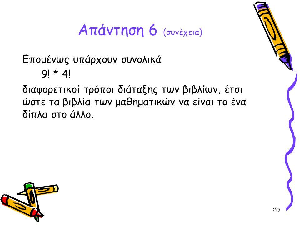 20 Απάντηση 6 (συνέχεια) Επομένως υπάρχουν συνολικά 9! * 4! διαφορετικοί τρόποι διάταξης των βιβλίων, έτσι ώστε τα βιβλία των μαθηματικών να είναι το