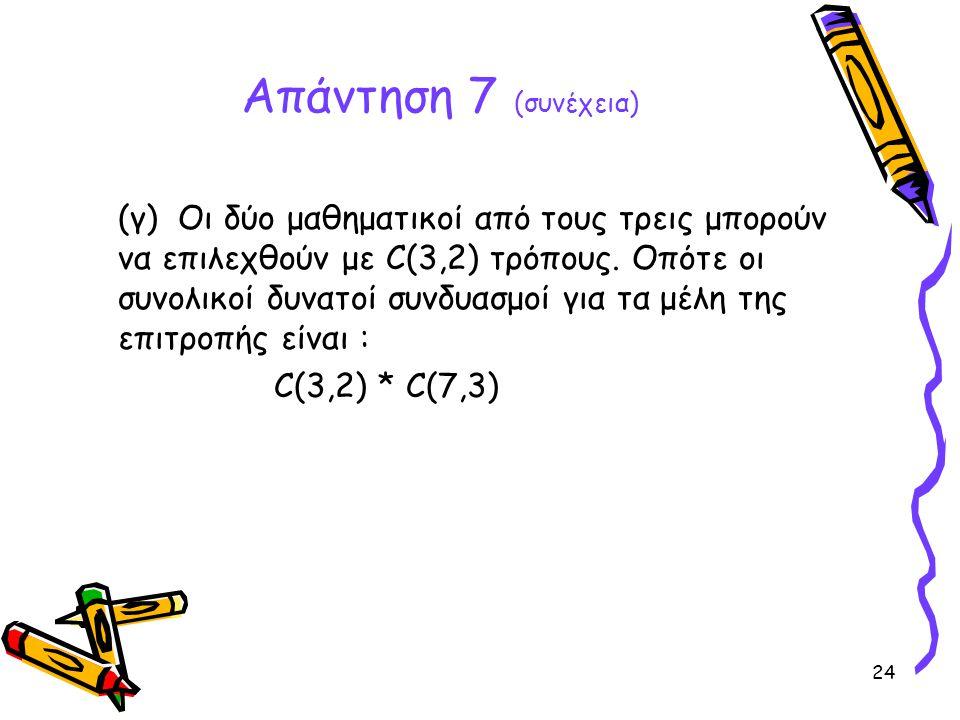 24 Απάντηση 7 (συνέχεια) (γ) Οι δύο μαθηματικοί από τους τρεις μπορούν να επιλεχθούν με C(3,2) τρόπους. Οπότε οι συνολικοί δυνατοί συνδυασμοί για τα μ