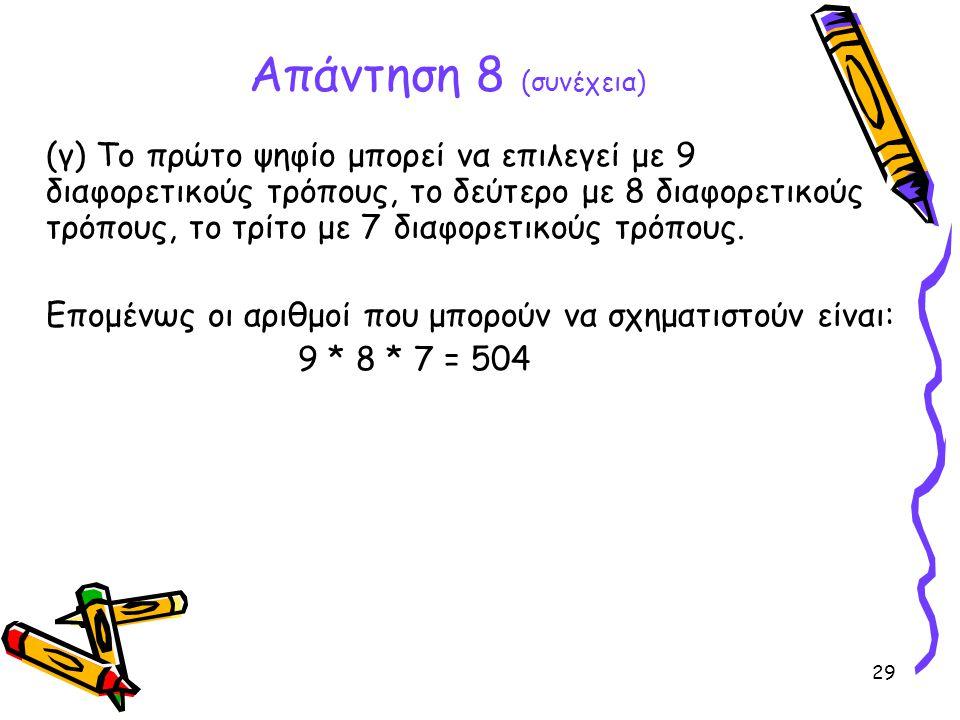 29 Απάντηση 8 (συνέχεια) (γ) Το πρώτο ψηφίο μπορεί να επιλεγεί με 9 διαφορετικούς τρόπους, το δεύτερο με 8 διαφορετικούς τρόπους, το τρίτο με 7 διαφορ