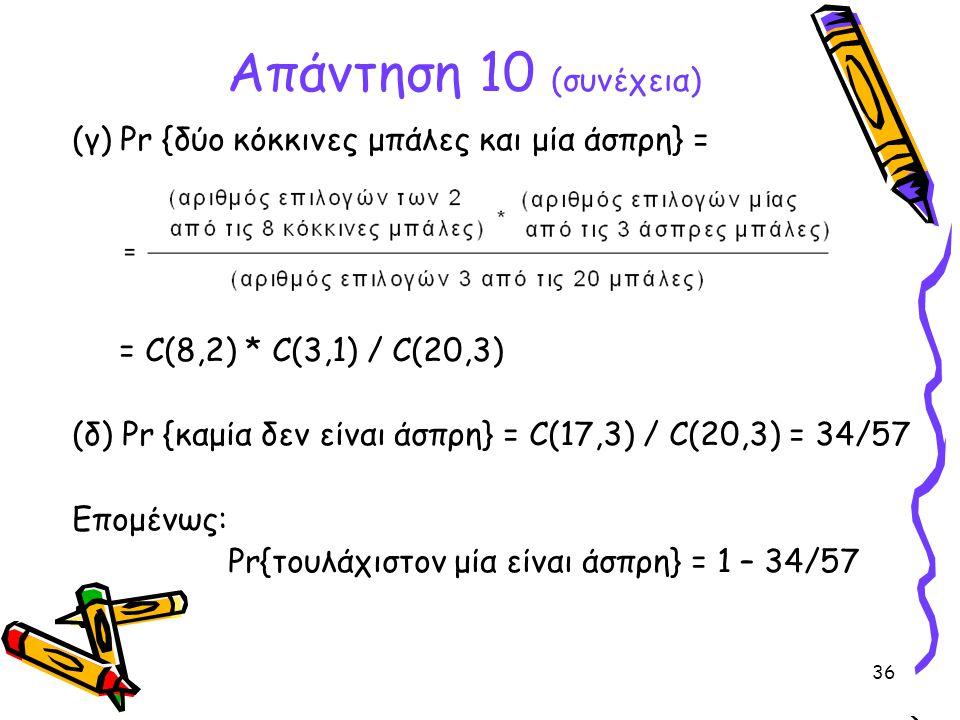 36 (γ) Pr {δύο κόκκινες μπάλες και μία άσπρη} = = C(8,2) * C(3,1) / C(20,3) (δ) Pr {καμία δεν είναι άσπρη} = C(17,3) / C(20,3) = 34/57 Επομένως: Pr{το