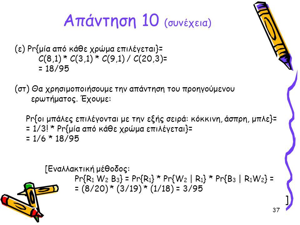 37 (ε) Pr{μία από κάθε χρώμα επιλέγεται}= C(8,1) * C(3,1) * C(9,1) / C(20,3)= = 18/95 (στ) Θα χρησιμοποιήσουμε την απάντηση του προηγούμενου ερωτήματο