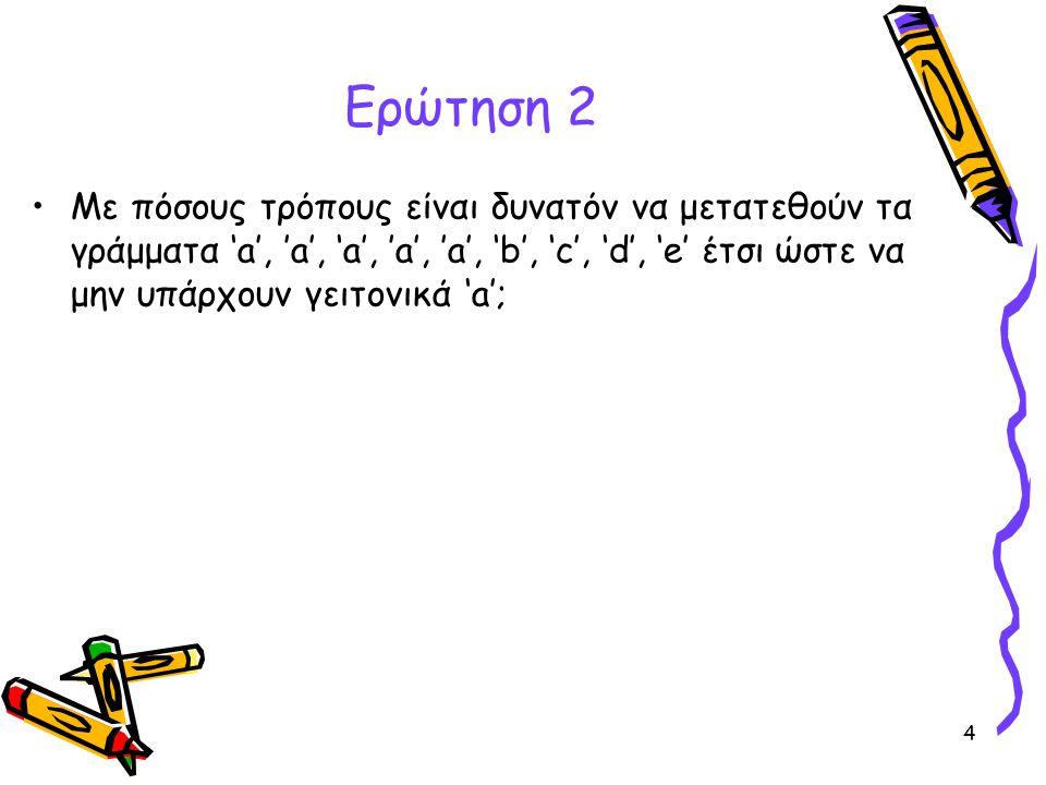 4 Ερώτηση 2 •Με πόσους τρόπους είναι δυνατόν να μετατεθούν τα γράμματα 'a', 'a', 'a', 'a', 'a', 'b', 'c', 'd', 'e' έτσι ώστε να μην υπάρχουν γειτονικά