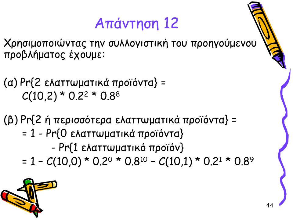 44 Απάντηση 12 Χρησιμοποιώντας την συλλογιστική του προηγούμενου προβλήματος έχουμε: (α) Pr{2 ελαττωματικά προϊόντα} = C(10,2) * 0.2 2 * 0.8 8 (β) Pr{