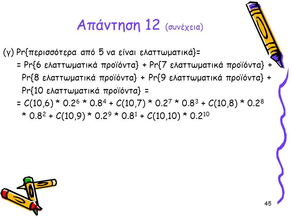 45 (γ) Pr{περισσότερα από 5 να είναι ελαττωματικά}= = Pr{6 ελαττωματικά προϊόντα} + Pr{7 ελαττωματικά προϊόντα} + Pr{8 ελαττωματικά προϊόντα} +Pr{9 ελ