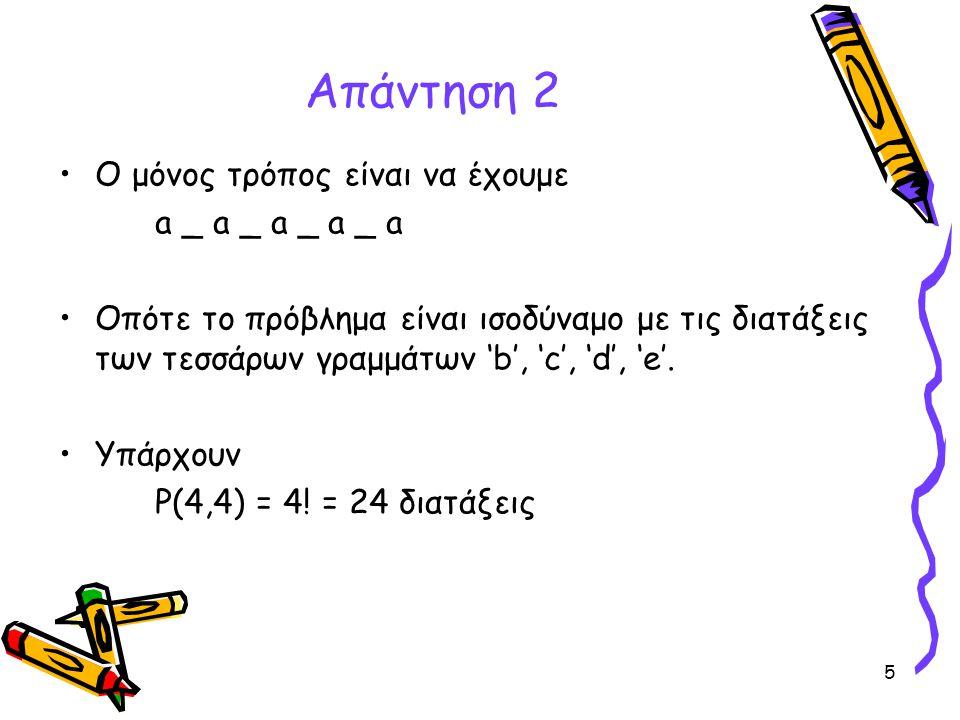 5 Απάντηση 2 •Ο μόνος τρόπος είναι να έχουμε a _ a _ a _ a _ a •Οπότε το πρόβλημα είναι ισοδύναμο με τις διατάξεις των τεσσάρων γραμμάτων 'b', 'c', 'd