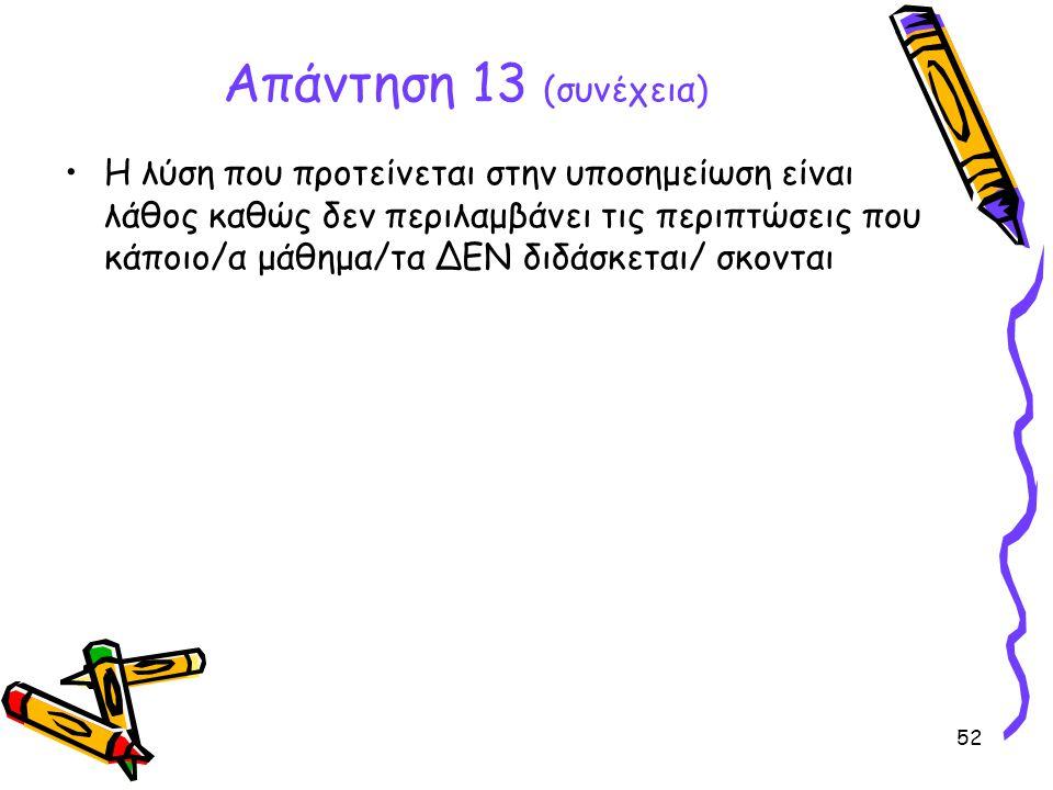 52 Απάντηση 13 (συνέχεια) •Η λύση που προτείνεται στην υποσημείωση είναι λάθος καθώς δεν περιλαμβάνει τις περιπτώσεις που κάποιο/α μάθημα/τα ΔΕΝ διδάσ