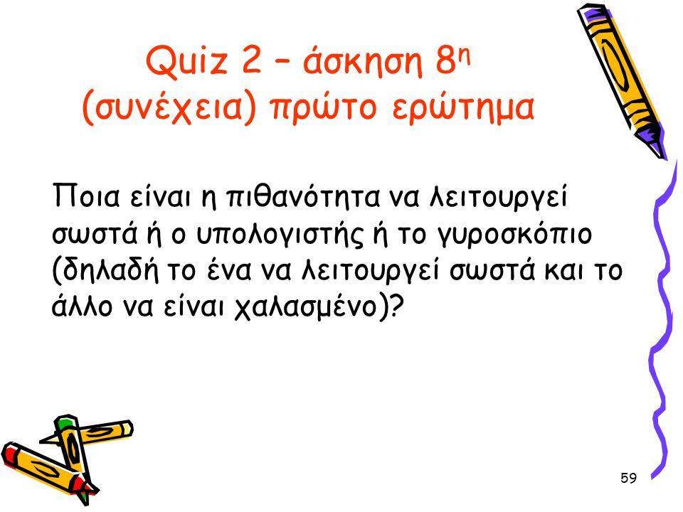 59 Quiz 2 – άσκηση 8 η (συνέχεια) πρώτο ερώτημα Ποια είναι η πιθανότητα να λειτουργεί σωστά ή ο υπολογιστής ή το γυροσκόπιο (δηλαδή το ένα να λειτουργ