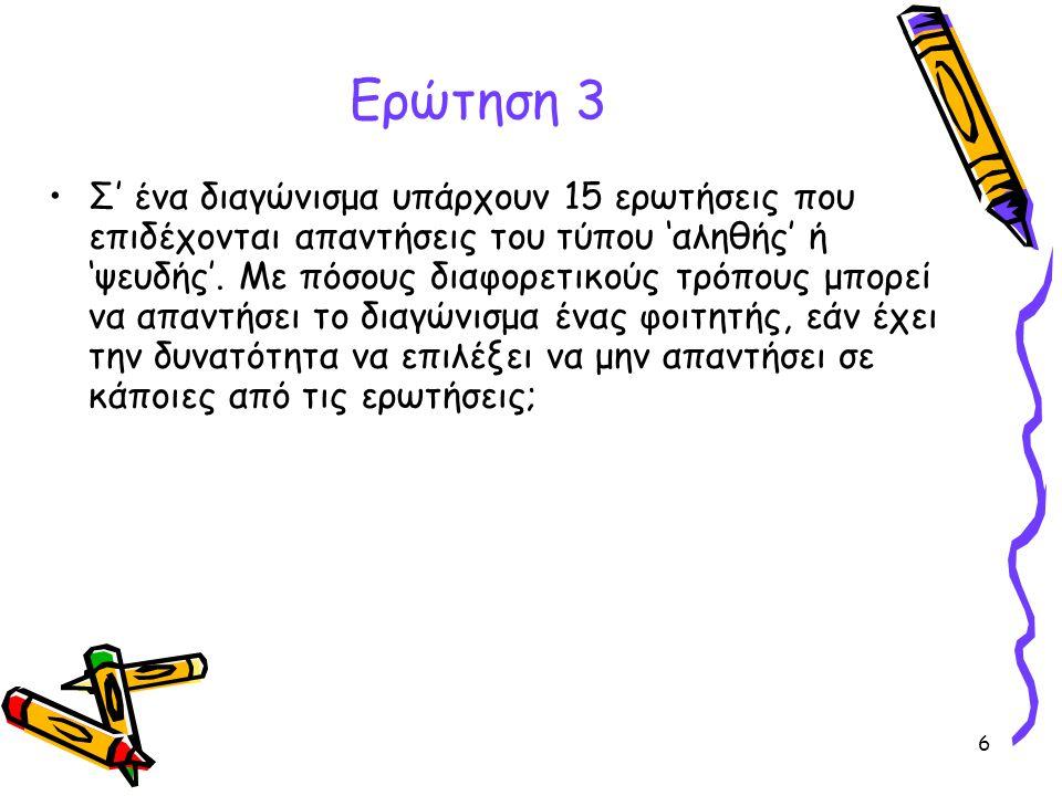 6 Ερώτηση 3 •Σ' ένα διαγώνισμα υπάρχουν 15 ερωτήσεις που επιδέχονται απαντήσεις του τύπου 'αληθής' ή 'ψευδής'. Με πόσους διαφορετικούς τρόπους μπορεί