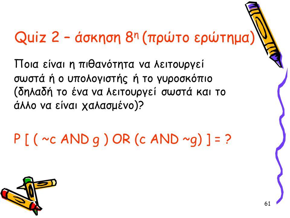 61 Quiz 2 – άσκηση 8 η (πρώτο ερώτημα) Ποια είναι η πιθανότητα να λειτουργεί σωστά ή ο υπολογιστής ή το γυροσκόπιο (δηλαδή το ένα να λειτουργεί σωστά
