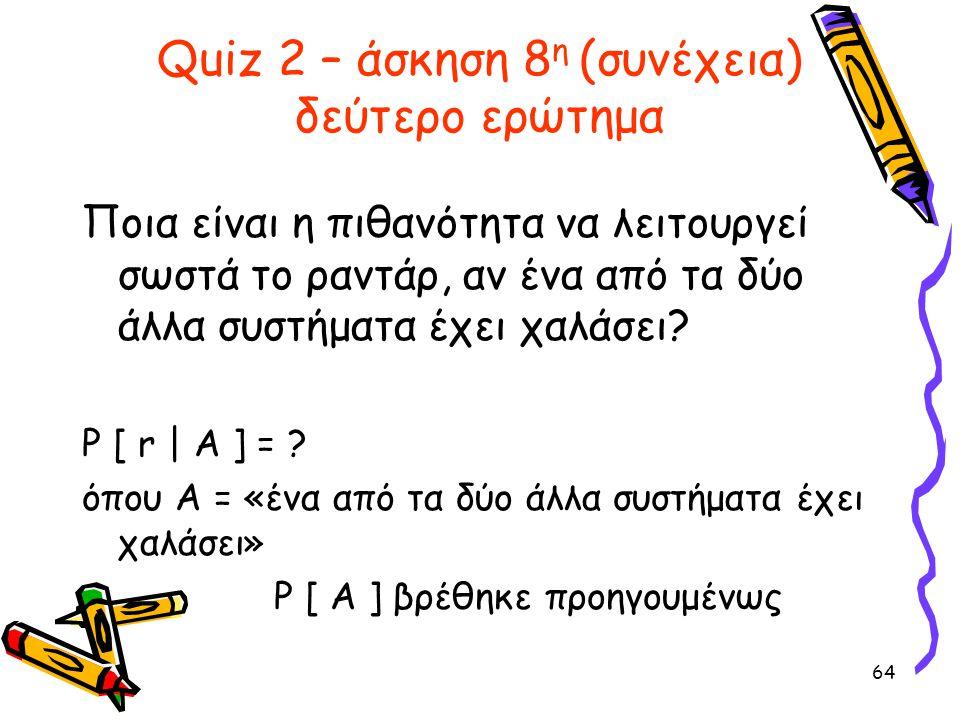 64 Quiz 2 – άσκηση 8 η (συνέχεια) δεύτερο ερώτημα Ποια είναι η πιθανότητα να λειτουργεί σωστά το ραντάρ, αν ένα από τα δύο άλλα συστήματα έχει χαλάσει