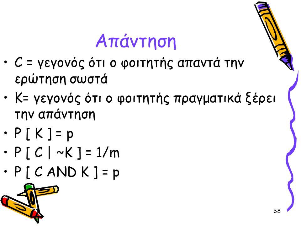 68 Απάντηση •C = γεγονός ότι ο φοιτητής απαντά την ερώτηση σωστά •K= γεγονός ότι ο φοιτητής πραγματικά ξέρει την απάντηση •P [ K ] = p •P [ C | ~K ] =
