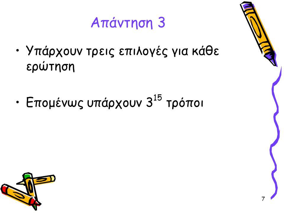 7 Απάντηση 3 •Υπάρχουν τρεις επιλογές για κάθε ερώτηση •Επομένως υπάρχουν 3 15 τρόποι