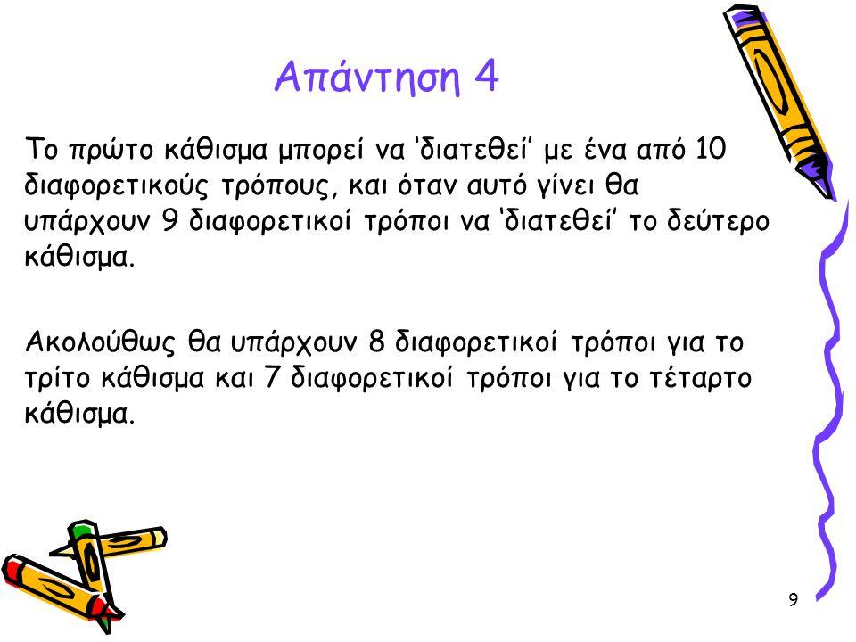 9 Απάντηση 4 Το πρώτο κάθισμα μπορεί να 'διατεθεί' με ένα από 10 διαφορετικούς τρόπους, και όταν αυτό γίνει θα υπάρχουν 9 διαφορετικοί τρόποι να 'διατ