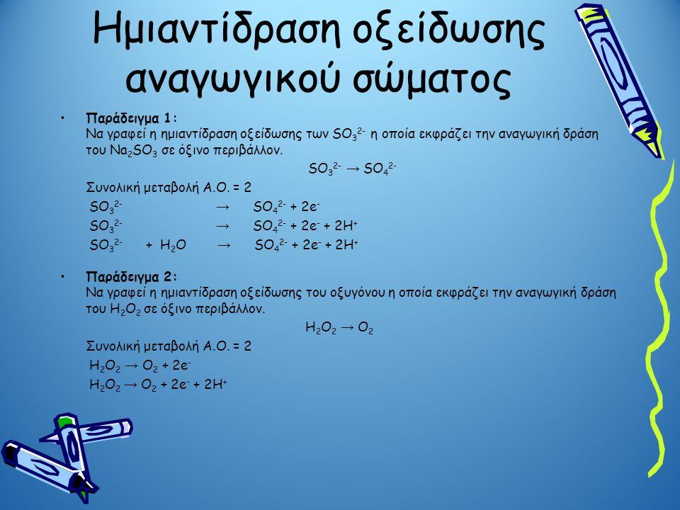 Ημιαντίδραση οξείδωσης αναγωγικού σώματος •Παράδειγμα 1: Να γραφεί η ημιαντίδραση οξείδωσης των SO 3 2- η οποία εκφράζει την αναγωγική δράση του Νa 2